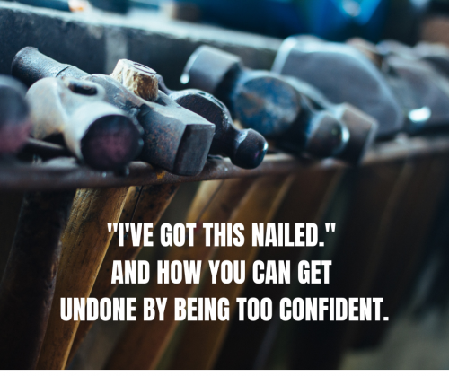 """I've got this nailed."" and how you can get undone by being too confident."