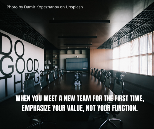 When you meet a new team for the first time, emphasize your value, not your function