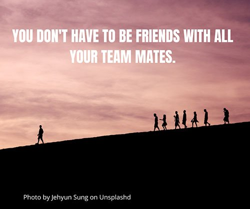 You Don't Have To Be Friends With All Your Team Mates.