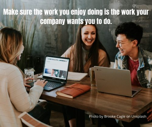 Make sure the work you enjoy doing is the work your company wants you to do