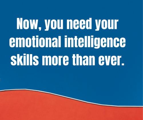 Now, you need your emotional intelligence skills more than ever.